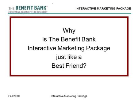 INTERACTIVE MARKETING PACKAGE Fall 2010Interactive Marketing Package Why is The Benefit Bank Interactive Marketing Package just like a Best Friend?
