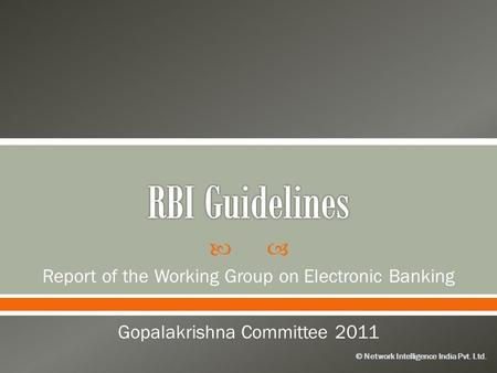 © Network Intelligence India Pvt. Ltd. Report of the Working Group on Electronic Banking Gopalakrishna Committee 2011.
