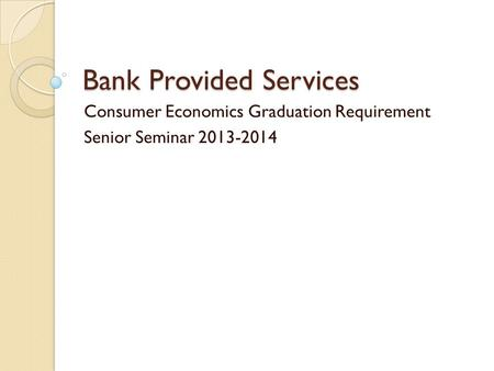 Bank Provided Services Consumer Economics Graduation Requirement Senior Seminar 2013-2014.