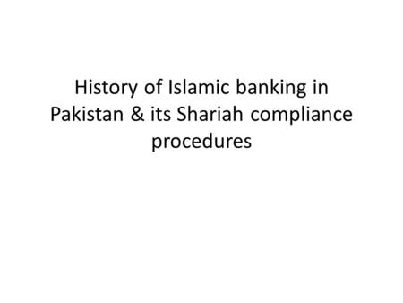 History of Islamic banking in Pakistan & its Shariah compliance procedures.