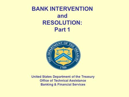 BANK INTERVENTION and RESOLUTION: Part 1 United States Department of the Treasury Office of Technical Assistance Banking & Financial Services.
