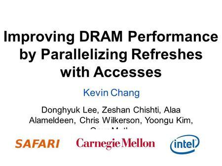 Improving DRAM Performance by Parallelizing Refreshes with Accesses Donghyuk Lee, Zeshan Chishti, Alaa Alameldeen, Chris Wilkerson, Yoongu Kim, Onur Mutlu.