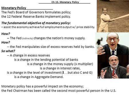 Ch 15. Monetary Policy Monetary Policy The Feds Board of Governors formulates policy; the 12 Federal Reserve Banks implement policy. The fundamental objective.