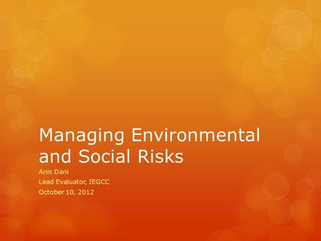 Managing Environmental and Social Risks Anis Dani Lead Evaluator, IEGCC October 10, 2012.