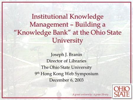 A great university: a great library Institutional Knowledge Management – Building a Knowledge Bank at the Ohio State University Joseph J. Branin Director.