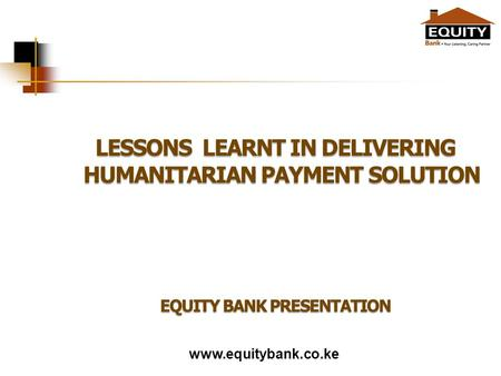 Www.equitybank.co.ke LESSONS LEARNT IN DELIVERING HUMANITARIAN PAYMENT SOLUTION EQUITY BANK PRESENTATION.