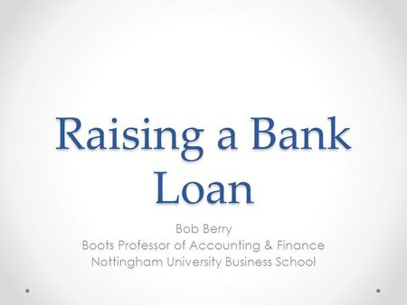Raising a <strong>Bank</strong> Loan Bob Berry Boots Professor of Accounting & Finance Nottingham University Business School.