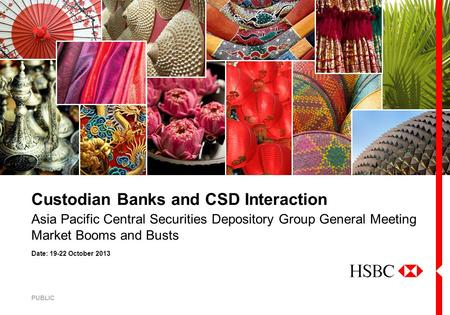 Date: 19-22 October 2013 Asia Pacific Central Securities Depository Group General Meeting Market Booms and Busts Custodian Banks and CSD Interaction PUBLIC.
