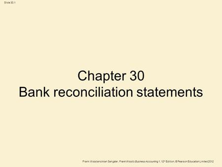Frank Wood and Alan Sangster, Frank Woods Business Accounting 1, 12 th Edition, © Pearson Education Limited 2012 Slide 30.1 Chapter 30 Bank reconciliation.