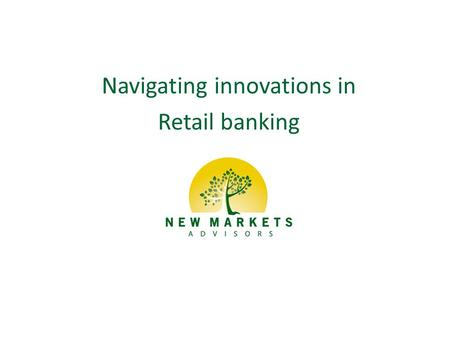 Navigating innovations in Retail banking. Copyright 2013 New Markets Advisors Agenda Implications of the changing landscape Business model innovations.
