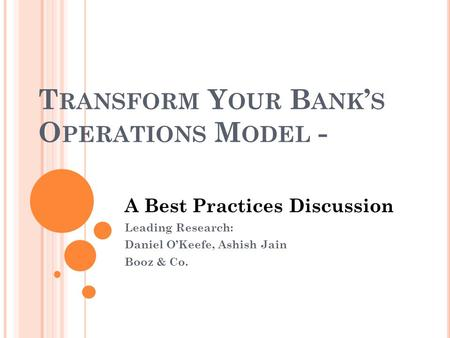 T RANSFORM Y OUR B ANK S O PERATIONS M ODEL - A Best Practices Discussion Leading Research: Daniel OKeefe, Ashish Jain Booz & Co.