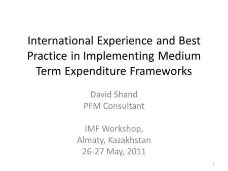 International Experience and Best Practice in Implementing Medium Term Expenditure Frameworks David Shand PFM Consultant IMF Workshop, Almaty, Kazakhstan.