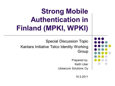 Strong Mobile Authentication in Finland (MPKI, WPKI) Special Discussion Topic Kantara Initiative Telco Identity Working Group Prepared by: Keith Uber Ubisecure.