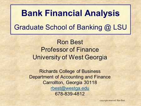 Bank Financial Analysis Graduate School of LSU Ron Best Professor of Finance University of West Georgia Richards College of Business Department.