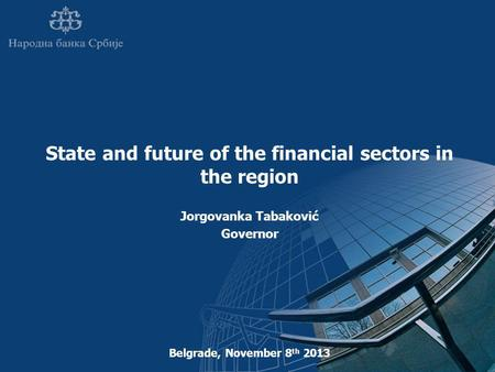 State and future of the financial sectors in the region Jorgovanka Tabaković Governor Belgrade, November 8 th 2013.