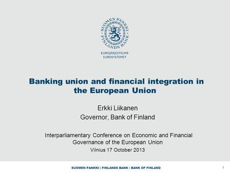 SUOMEN PANKKI | FINLANDS BANK | BANK OF FINLAND Banking union and financial integration in the European Union Erkki Liikanen Governor, Bank of Finland.