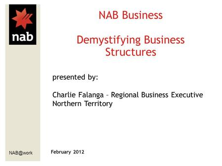 February 2012 NAB Business Demystifying Business Structures presented by: Charlie Falanga – Regional Business Executive Northern Territory.