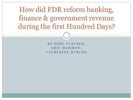 BY DERL CLAUSEN, ERIC HAMMON, CATHERINE BURCKE How did FDR reform banking, finance & government revenue during the first Hundred Days?