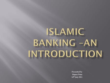 Presented by Hajara Pitan 14 th July 2011. Islamic banking is a system of banking or banking activity that is consistent with the principles of Islamic.