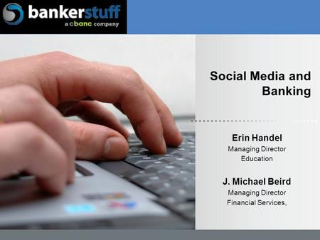 Social Media and Banking Erin Handel Managing Director Education J. Michael Beird Managing Director Financial Services,