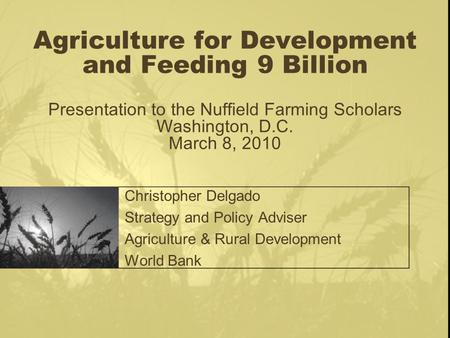 Agriculture for Development and Feeding 9 Billion Presentation to the Nuffield Farming Scholars Washington, D.C. March 8, 2010 Christopher Delgado Strategy.