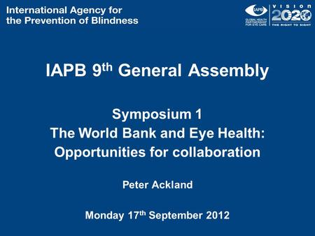 IAPB 9 th General Assembly Symposium 1 The World Bank and Eye Health: Opportunities for collaboration Peter Ackland Monday 17 th September 2012.