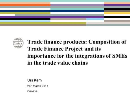 Trade finance products: Composition of Trade Finance Project and its importance for the integrations of SMEs in the trade value chains Urs Kern 28 th March.