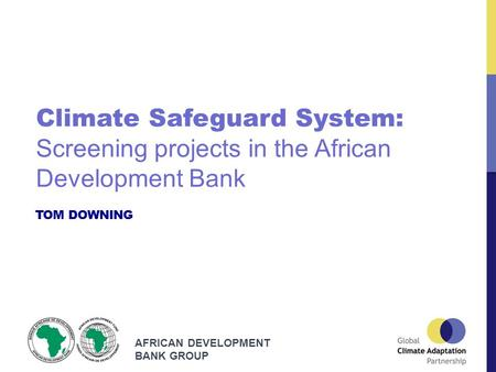 AFRICAN DEVELOPMENT BANK GROUP TOM DOWNING Climate Safeguard System: Screening projects in the African Development Bank.