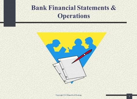 Bank Financial Statements & Operations Copyright 2013 Diane Scott Docking 1.