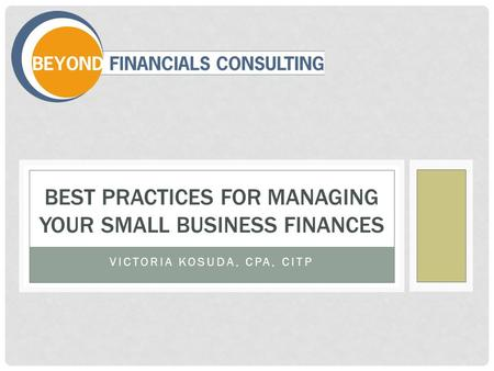 VICTORIA KOSUDA, CPA, CITP BEST PRACTICES FOR MANAGING YOUR SMALL BUSINESS FINANCES.