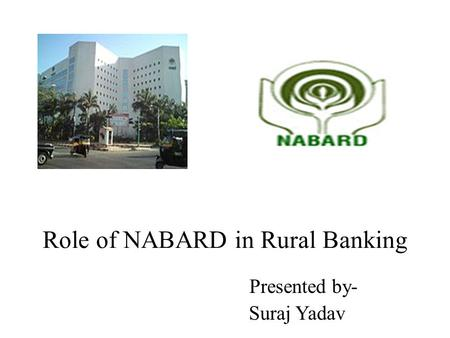 Role of NABARD in Rural Banking Presented by- Suraj Yadav.