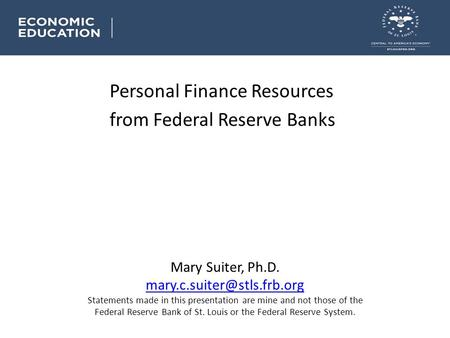Personal Finance Resources from Federal Reserve Banks Mary Suiter, Ph.D. Statements made in this presentation are mine and not.