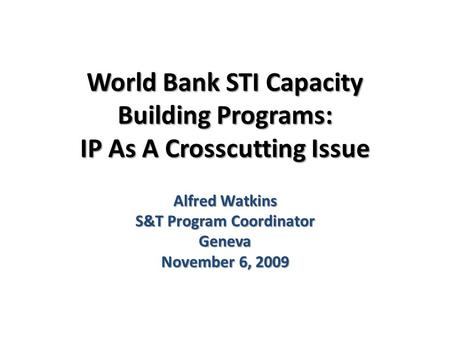 World Bank STI Capacity Building Programs: IP As A Crosscutting Issue Alfred Watkins S&T Program Coordinator Geneva November 6, 2009.
