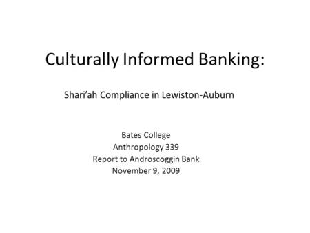 Culturally Informed Banking: Shariah Compliance in Lewiston-Auburn Bates College Anthropology 339 Report to Androscoggin Bank November 9, 2009.