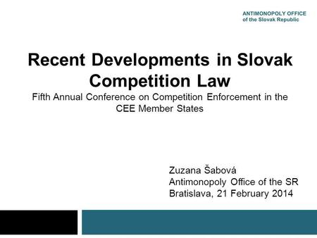 Recent Developments in Slovak Competition Law Fifth Annual Conference on Competition Enforcement in the CEE Member States Zuzana Šabová Antimonopoly Office.