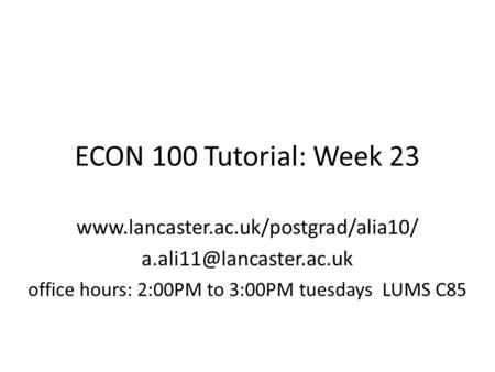 ECON 100 Tutorial: Week 23  office hours: 2:00PM to 3:00PM tuesdays LUMS C85.
