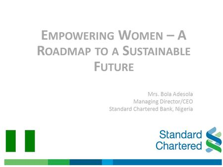 E MPOWERING W OMEN – A R OADMAP TO A S USTAINABLE F UTURE Mrs. Bola Adesola Managing Director/CEO Standard Chartered Bank, Nigeria.