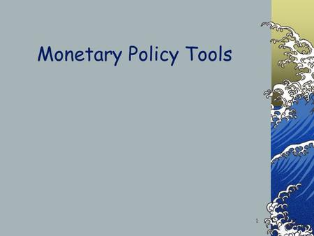 Monetary Policy Tools 1 Monetary Policy Changes in Monetary Policy Tools in order to affect Aggregate Expenditures Increase AE Decrease AE 2.