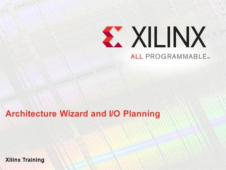 Architecture Wizard and I/O Planning Xilinx Training.