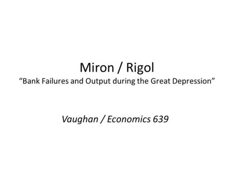 Miron / Rigol Bank Failures and Output during the Great Depression Vaughan / Economics 639.