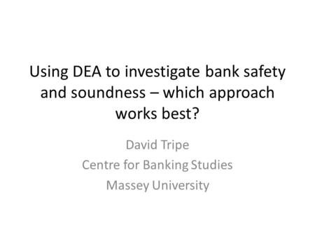 Using DEA to investigate bank safety and soundness – which approach works best? David Tripe Centre for Banking Studies Massey University.