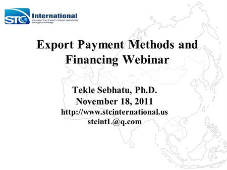 Export Payment Methods and Financing Webinar Tekle Sebhatu, Ph.D. November 18, 2011