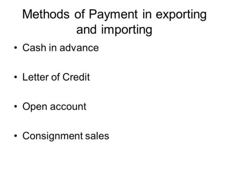 Methods of Payment in exporting and importing Cash in advance Letter of Credit Open account Consignment sales.