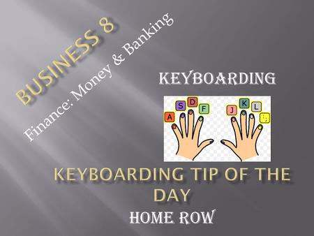 Finance: Money & Banking Keyboarding Home Row. Remember the home row has groves (raised surfaces) on their keys so you can find them without looking Remember.