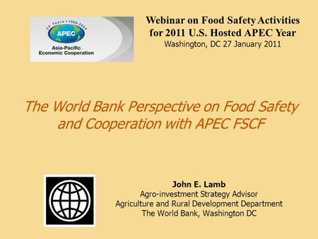 The World Bank Perspective on Food Safety and Cooperation with APEC FSCF John E. Lamb Agro-investment Strategy Advisor Agriculture and Rural Development.