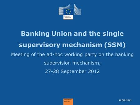 Banking Union and the single supervisory mechanism (SSM) Meeting of the ad-hoc working party on the banking supervision mechanism, 27-28 September 2012.