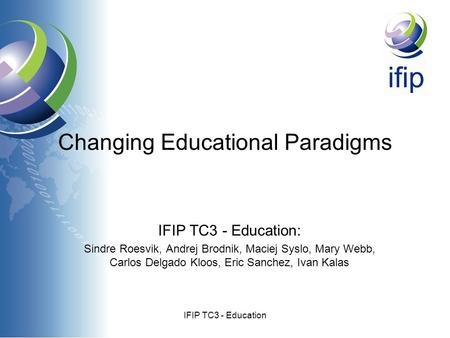 IFIP TC3 - Education Changing Educational Paradigms IFIP TC3 - Education: Sindre Roesvik, Andrej Brodnik, Maciej Syslo, Mary Webb, Carlos Delgado Kloos,