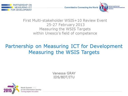 International Telecommunication Union Committed to Connecting the World First Multi-stakeholder WSIS+10 Review Event 25-27 February 2013 Measuring the.