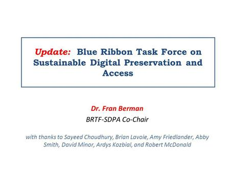 Update: Blue Ribbon Task Force on Sustainable Digital Preservation and Access Dr. Fran Berman BRTF-SDPA Co-Chair with thanks to Sayeed Choudhury, Brian.