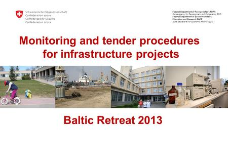 Monitoring and tender procedures for infrastructure projects Baltic Retreat 2013 Federal Department of Foreign Affairs FDFA Swiss Agency for Development.